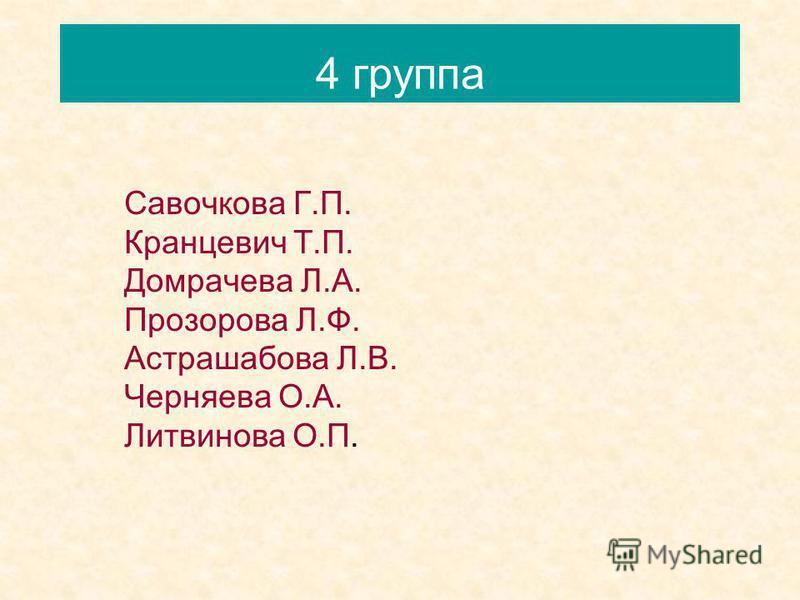 4 группа Савочкова Г.П. Кранцевич Т.П. Домрачева Л.А. Прозорова Л.Ф. Астрашабова Л.В. Черняева О.А. Литвинова О.П.