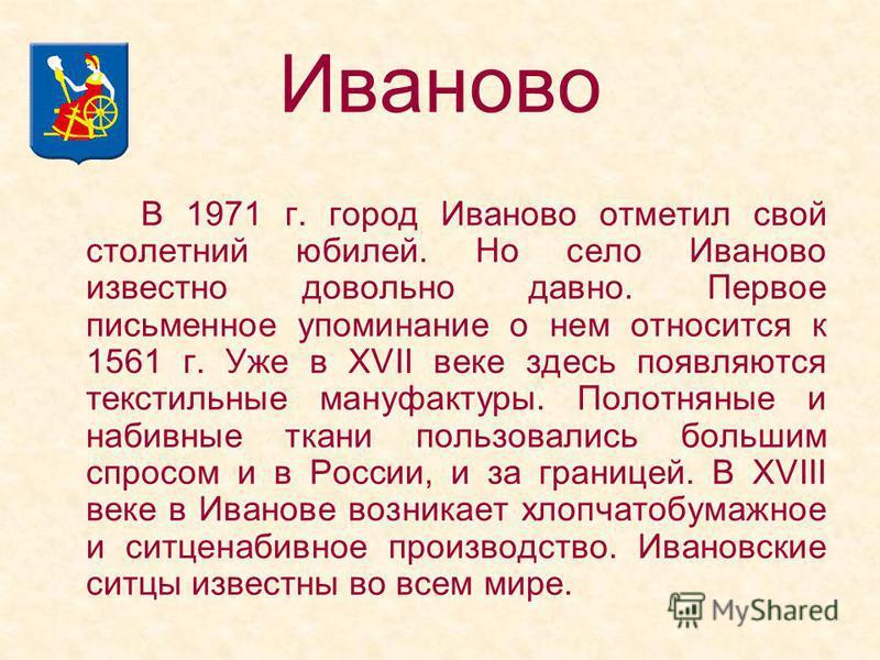 В 1971 г. город Иваново отметил свой столетний юбилей. Но село Иваново известно довольно давно. Первое письменное упоминание о нем относится к 1561 г. Уже в XVII веке здесь появляются текстильные мануфактуры. Полотняные и набивные ткани пользовались
