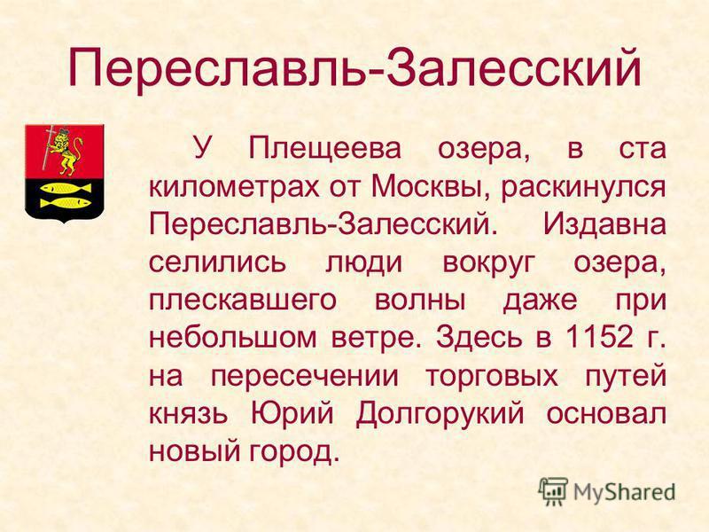 У Плещеева озера, в ста километрах от Москвы, раскинулся Переславль-Залесский. Издавна селились люди вокруг озера, плескавшего волны даже при небольшом ветре. Здесь в 1152 г. на пересечении торговых путей князь Юрий Долгорукий основал новый город.