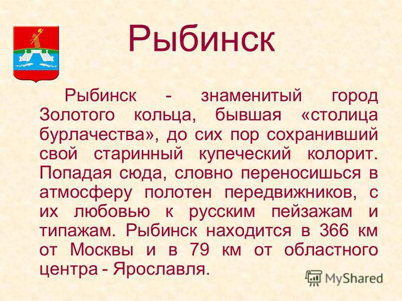 Рыбинск - знаменитый город Золотого кольца, бывшая «столица бурлачества», до сих пор сохранивший свой старинный купеческий колорит. Попадая сюда, словно переносишься в атмосферу полотен передвижников, с их любовью к русским пейзажам и типажам. Рыбинс