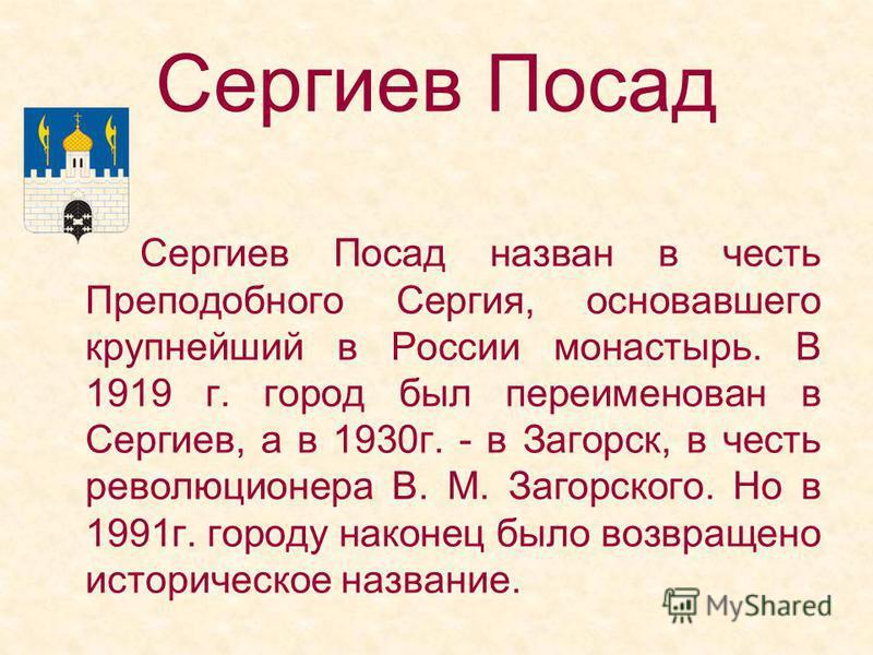 Сергиев Посад назван в честь Преподобного Сергия, основавшего крупнейший в России монастырь. В 1919 г. город был переименован в Сергиев, а в 1930 г. - в Загорск, в честь революционера В. М. Загорского. Но в 1991 г. городу наконец было возвращено исто