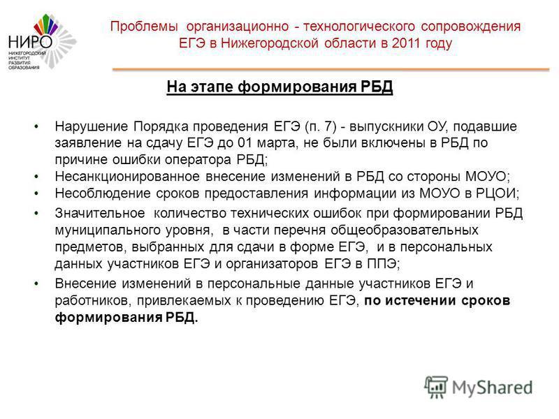 Проблемы организационно - технологического сопровождения ЕГЭ в Нижегородской области в 2011 году На этапе формирования РБД Нарушение Порядка проведения ЕГЭ (п. 7) - выпускники ОУ, подавшие заявление на сдачу ЕГЭ до 01 марта, не были включены в РБД по
