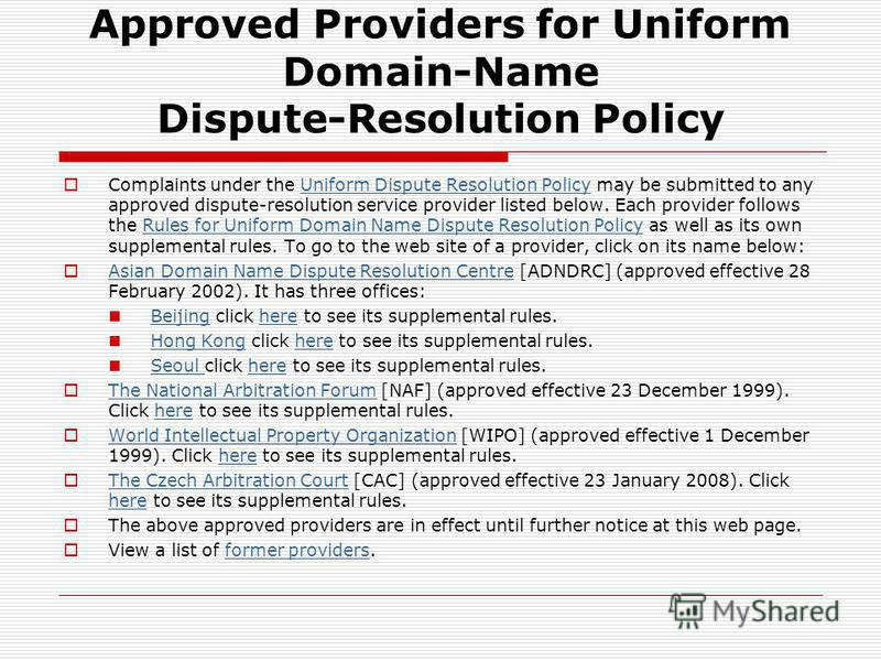 Approved Providers for Uniform Domain-Name Dispute-Resolution Policy Complaints under the Uniform Dispute Resolution Policy may be submitted to any approved dispute-resolution service provider listed below. Each provider follows the Rules for Uniform