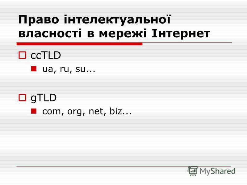Право інтелектуальної власності в мережі Інтернет ccTLD ua, ru, su... gTLD com, org, net, biz...