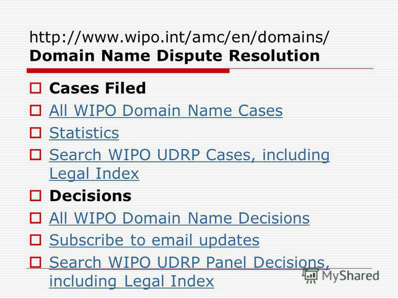 http://www.wipo.int/amc/en/domains/ Domain Name Dispute Resolution Cases Filed All WIPO Domain Name Cases Statistics Search WIPO UDRP Cases, including Legal Index Search WIPO UDRP Cases, including Legal Index Decisions All WIPO Domain Name Decisions