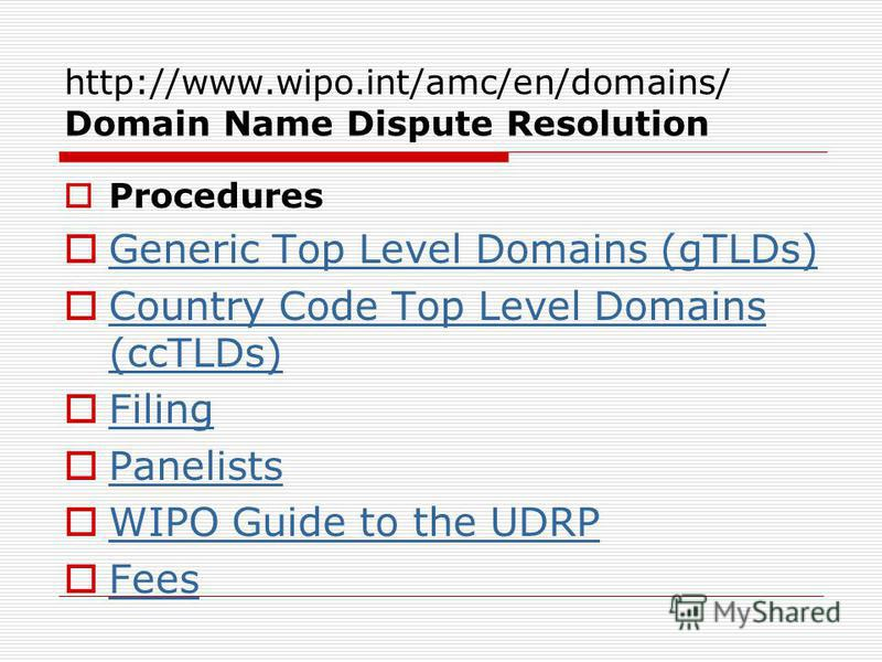 http://www.wipo.int/amc/en/domains/ Domain Name Dispute Resolution Procedures Generic Top Level Domains (gTLDs) Country Code Top Level Domains (ccTLDs) Country Code Top Level Domains (ccTLDs) Filing Panelists WIPO Guide to the UDRP Fees