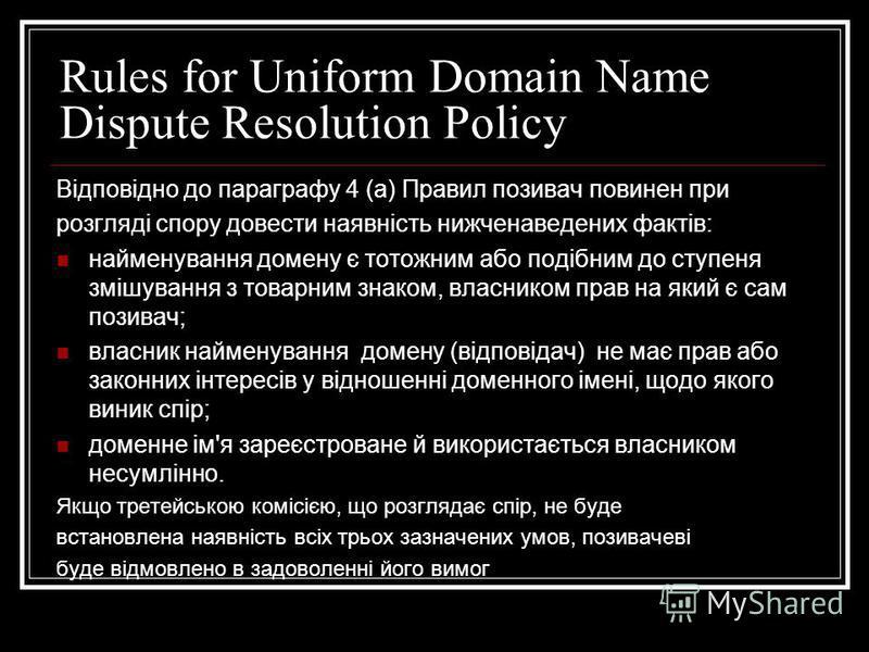 Rules for Uniform Domain Name Dispute Resolution Policy Відповідно до параграфу 4 (а) Правил позивач повинен при розгляді спору довести наявність нижченаведених фактів: найменування домену є тотожним або подібним до ступеня змішування з товарним знак