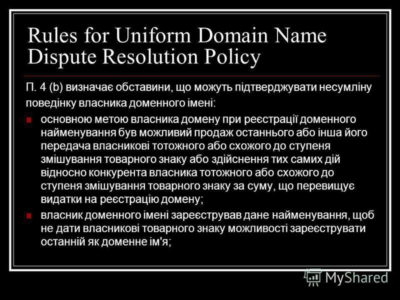 Rules for Uniform Domain Name Dispute Resolution Policy П. 4 (b) визначає обставини, що можуть підтверджувати несумліну поведінку власника доменного імені: основною метою власника домену при реєстрації доменного найменування був можливий продаж остан