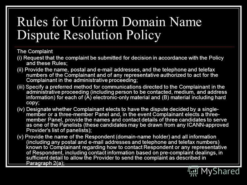Rules for Uniform Domain Name Dispute Resolution Policy The Complaint (i) Request that the complaint be submitted for decision in accordance with the Policy and these Rules; (ii) Provide the name, postal and e-mail addresses, and the telephone and te