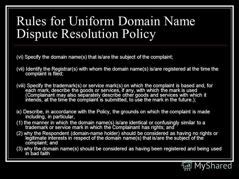 Rules for Uniform Domain Name Dispute Resolution Policy (vi) Specify the domain name(s) that is/are the subject of the complaint; (vii) Identify the Registrar(s) with whom the domain name(s) is/are registered at the time the complaint is filed; (viii