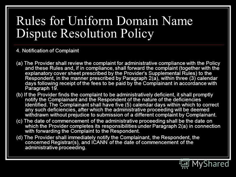 Rules for Uniform Domain Name Dispute Resolution Policy 4. Notification of Complaint (a) The Provider shall review the complaint for administrative compliance with the Policy and these Rules and, if in compliance, shall forward the complaint (togethe
