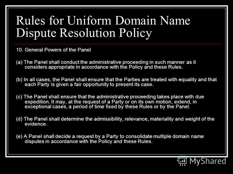 Rules for Uniform Domain Name Dispute Resolution Policy 10. General Powers of the Panel (a) The Panel shall conduct the administrative proceeding in such manner as it considers appropriate in accordance with the Policy and these Rules. (b) In all cas