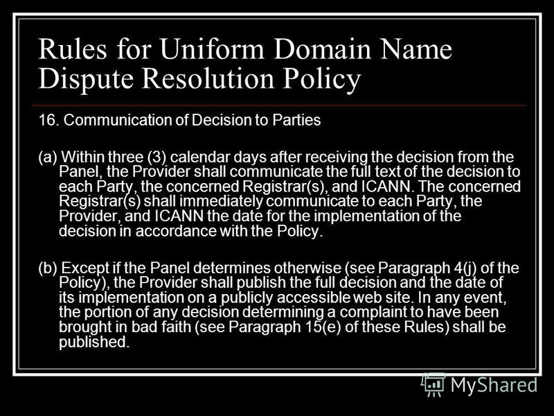 Rules for Uniform Domain Name Dispute Resolution Policy 16. Communication of Decision to Parties (a) Within three (3) calendar days after receiving the decision from the Panel, the Provider shall communicate the full text of the decision to each Part