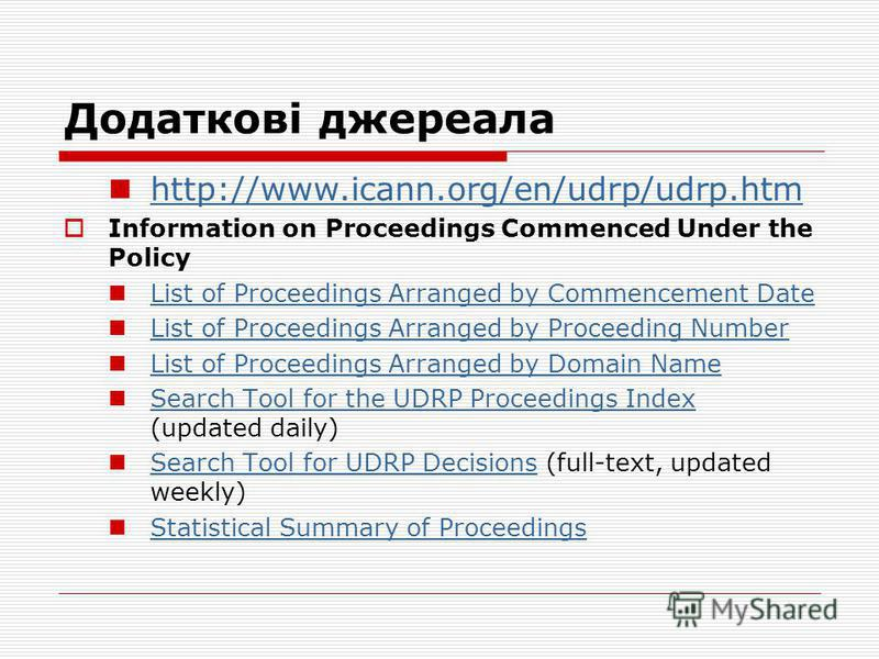 Додаткові джереала http://www.icann.org/en/udrp/udrp.htm Information on Proceedings Commenced Under the Policy List of Proceedings Arranged by Commencement Date List of Proceedings Arranged by Proceeding Number List of Proceedings Arranged by Domain
