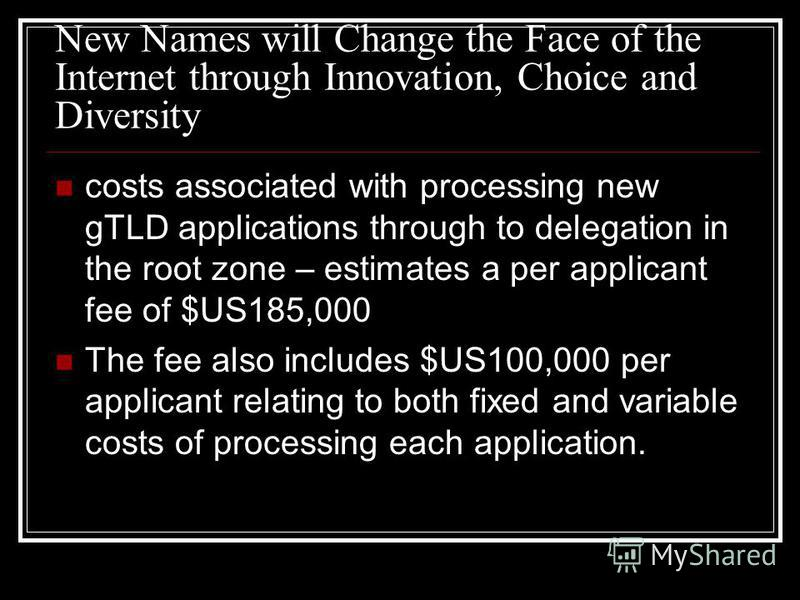 New Names will Change the Face of the Internet through Innovation, Choice and Diversity costs associated with processing new gTLD applications through to delegation in the root zone – estimates a per applicant fee of $US185,000 The fee also includes