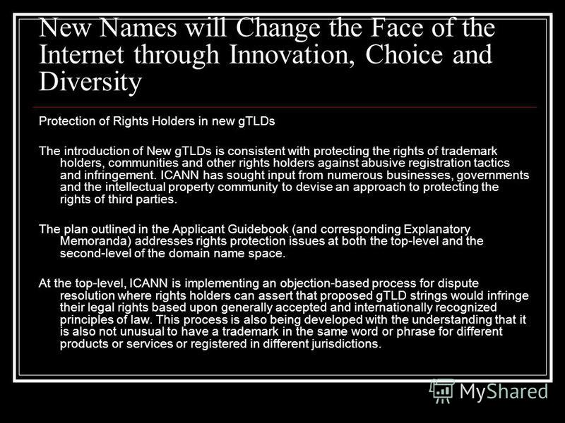 New Names will Change the Face of the Internet through Innovation, Choice and Diversity Protection of Rights Holders in new gTLDs The introduction of New gTLDs is consistent with protecting the rights of trademark holders, communities and other right