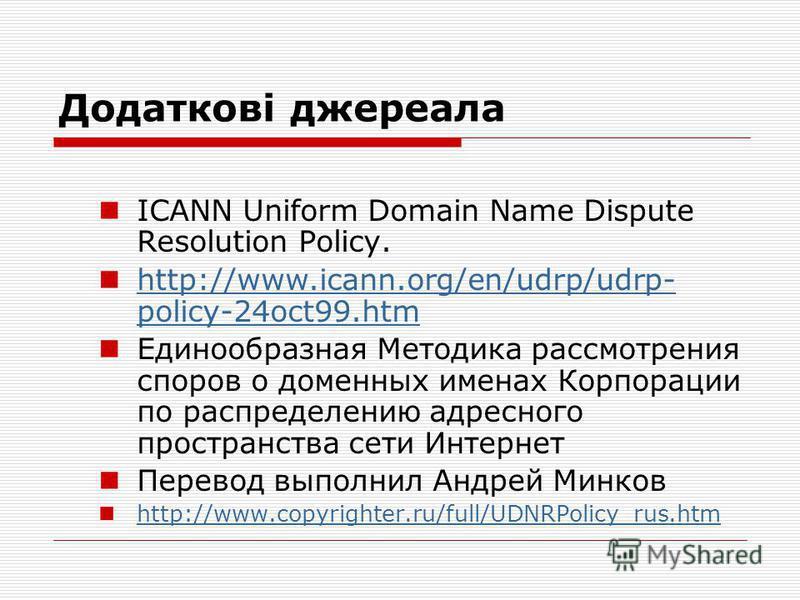 Додаткові джереала ICANN Uniform Domain Name Dispute Resolution Policy. http://www.icann.org/en/udrp/udrp- policy-24oct99.htm http://www.icann.org/en/udrp/udrp- policy-24oct99.htm Единообразная Методика рассмотрения споров о доменных именах Корпораци