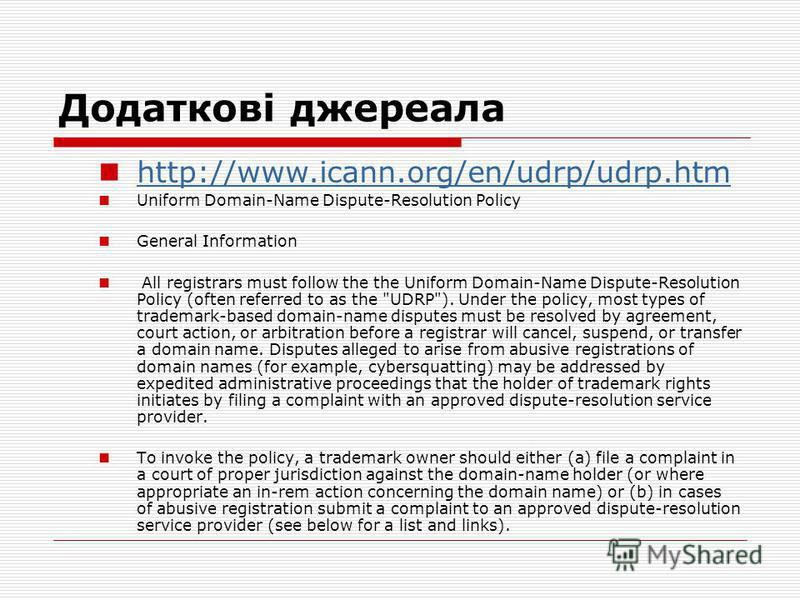 Додаткові джереала http://www.icann.org/en/udrp/udrp.htm Uniform Domain-Name Dispute-Resolution Policy General Information All registrars must follow the the Uniform Domain-Name Dispute-Resolution Policy (often referred to as the