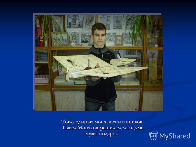 Тогда один из моих воспитанников, Павел Монахов, решил сделать для музея подарок. Тогда один из моих воспитанников, Павел Монахов, решил сделать для музея подарок.