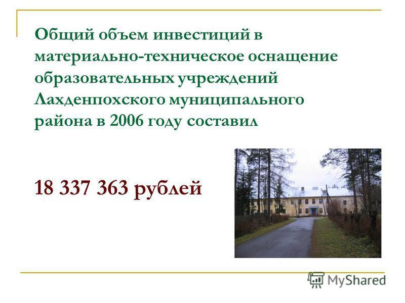 Общий объем инвестиций в материально-техническое оснащение образовательных учреждений Лахденпохского муниципального района в 2006 году составил 18 337 363 рублей