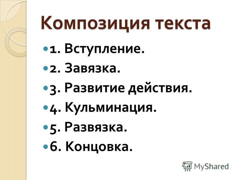 Композиция текста 1. Вступление. 2. Завязка. 3. Развитие действия. 4. Кульминация. 5. Развязка. 6. Концовка.