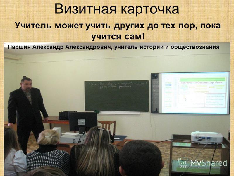 Визитная карточка Учитель может учить других до тех пор, пока учится сам! Паршин Александр Александрович, учитель истории и обществознания