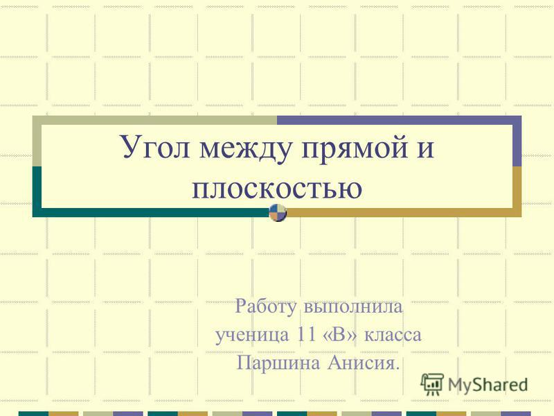 Угол между прямой и плоскостью Работу выполнила ученица 11 «В» класса Паршина Анисия.