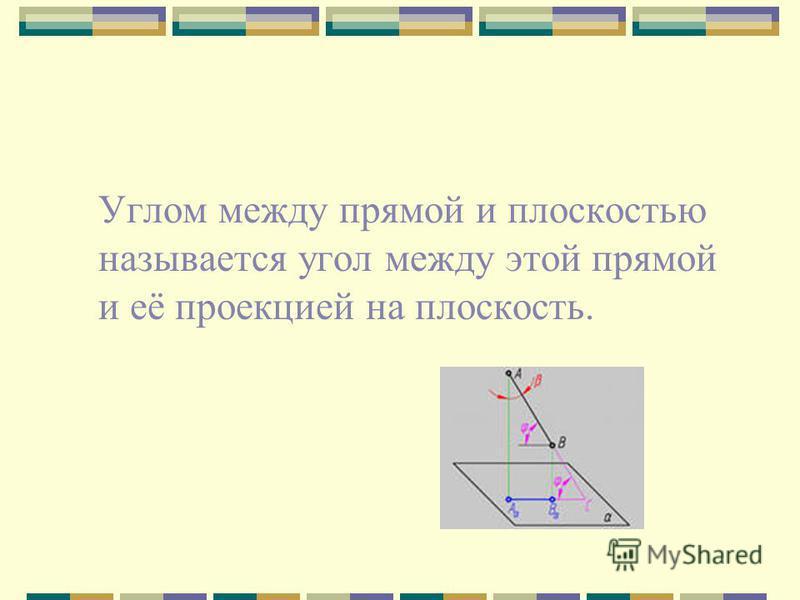 Углом между прямой и плоскостью называется угол между этой прямой и её проекцией на плоскость.