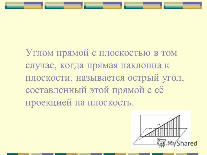 Углом прямой с плоскостью в том случае, когда прямая наклонна к плоскости, называется острый угол, составленный этой прямой с её проекцией на плоскость.