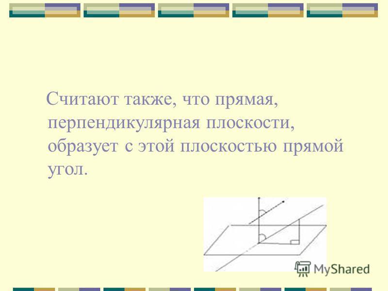 Считают также, что прямая, перпендикулярная плоскости, образует с этой плоскостью прямой угол.