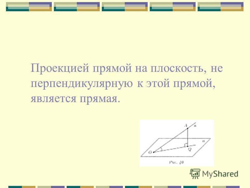 Проекцией прямой на плоскость, не перпендикулярную к этой прямой, является прямая.