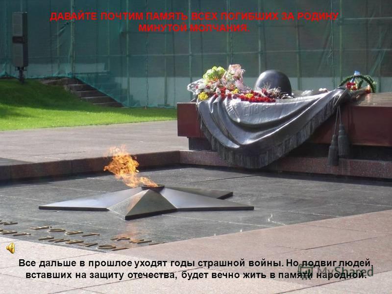 ДАВАЙТЕ ПОЧТИМ ПАМЯТЬ ВСЕХ ПОГИБШИХ ЗА РОДИНУ МИНУТОЙ МОЛЧАНИЯ. Все дальше в прошлое уходят годы страшной войны. Но подвиг людей, вставших на защиту отечества, будет вечно жить в памяти народной.