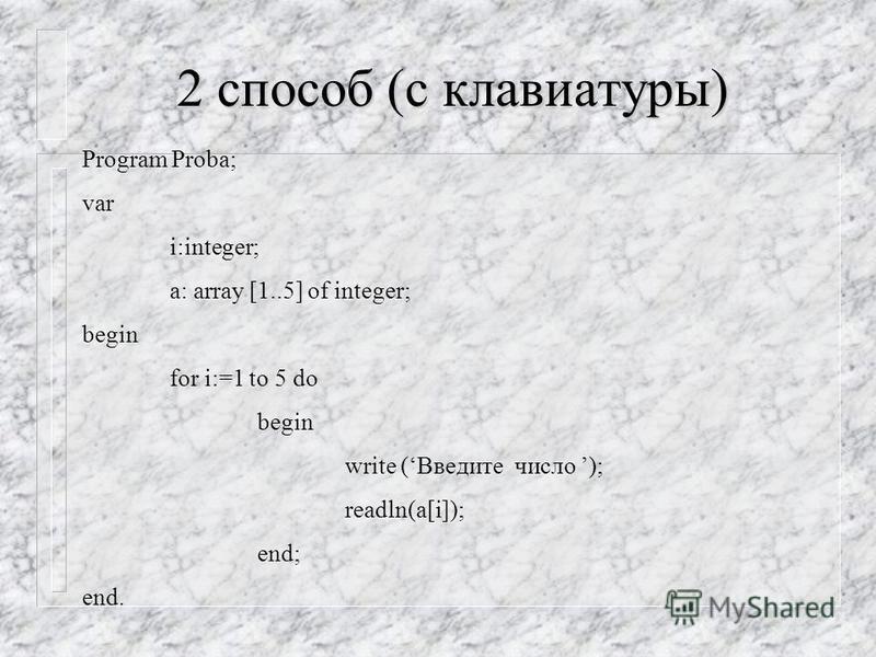1 способ (в программе) Program Proba; var a: array [1..5] of integer; begin a[1]:=5; a[2]:=-4; a[3]:=0; a[4]:=-2; a[5]:=13; end.