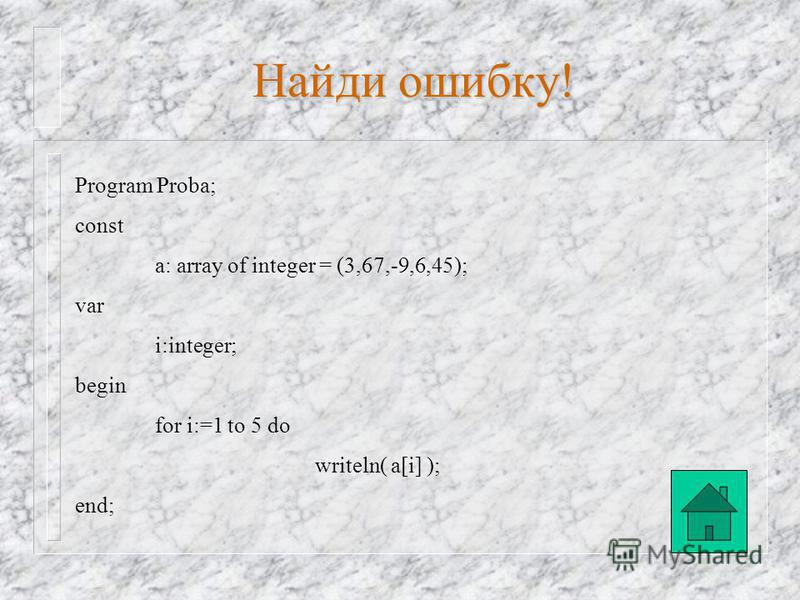 Program Proba; const a: array [1..5] of integer = (3,67,-9,6,45) begin for i:=1 to 5 do writeln( a[i] ); end. Найди ошибку!
