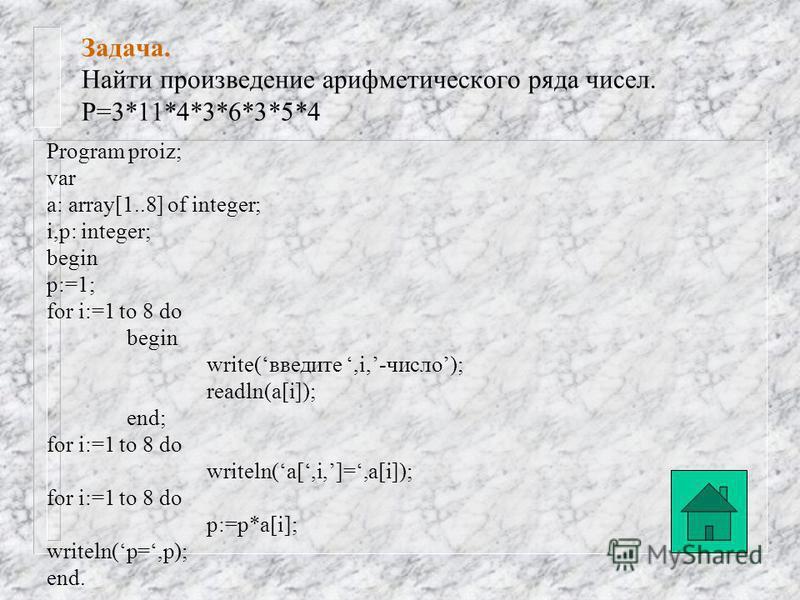 Задача. Найти сумму арифметического ряда чисел. S=23+1+4+43+56+23+56+4 Program summa; var a: array[1..8] of integer; i,s: integer; begin s:=0; for i:=1 to 8 do begin write(введите,i,-число); readln(a[i]); end; for i:=1 to 8 do writeln(a[,i,]=,a[i]);