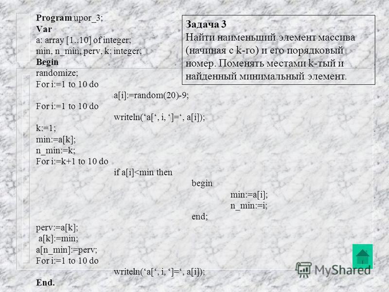 Program upor_2; Var a: array [1..10] of integer; min, n_min, perv: integer; Begin randomize; For i:=1 to 10 do a[i]:=random(20)-9; For i:=1 to 10 do writeln(a[, i, ]=, a[i]); min:=a[1]; n_min:=1; For i:=2 to 10 do if a[i]<min then begin min:=a[i]; n_