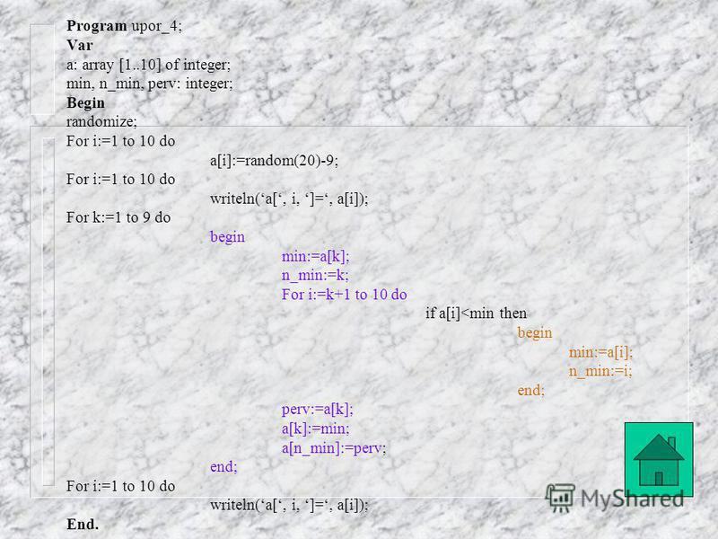 Program upor_3; Var a: array [1..10] of integer; min, n_min, perv, k: integer; Begin randomize; For i:=1 to 10 do a[i]:=random(20)-9; For i:=1 to 10 do writeln(a[, i, ]=, a[i]); k:=1; min:=a[k]; n_min:=k; For i:=k+1 to 10 do if a[i]<min then begin mi