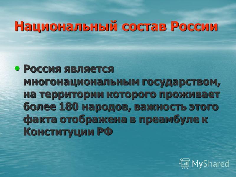 Национальный состав России Россия является многонациональным государством, на территории которого проживает более 180 народов, важность этого факта отображена в преамбуле к Конституции РФ Россия является многонациональным государством, на территории