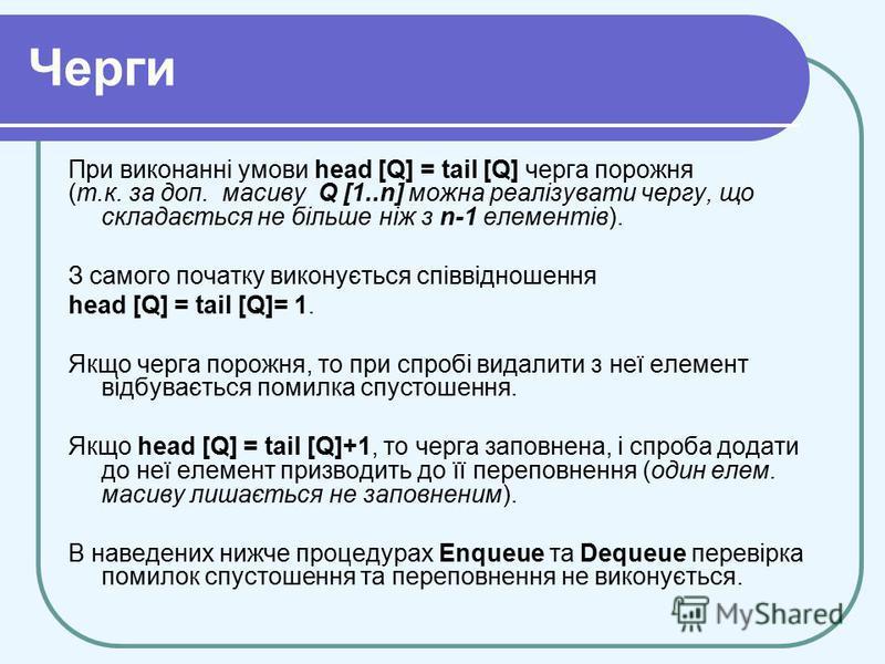 Черги При виконанні умови head [Q] = tail [Q] черга порожня (т.к. за доп. масиву Q [1..n] можна реалізувати чергу, що складається не більше ніж з n-1 елементів). З самого початку виконується співвідношення head [Q] = tail [Q]= 1. Якщо черга порожня,