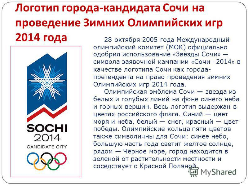 Логотип города - кандидата Сочи на проведение Зимних Олимпийских игр 2014 года 28 октября 2005 года Международный олимпийский комитет (МОК) официально одобрил использование « Звезды Сочи » символа заявочной кампании « Сочи 2014 » в качестве логотипа
