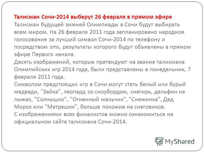 Талисман Сочи -2014 выберут 26 февраля в прямом эфире Талисман будущей зимней Олимпиады в Сочи будут выбирать всем миром. На 26 февраля 2011 года запланировано народное голосование за лучший символ Сочи -2014 по телефону и посредством sms, результаты