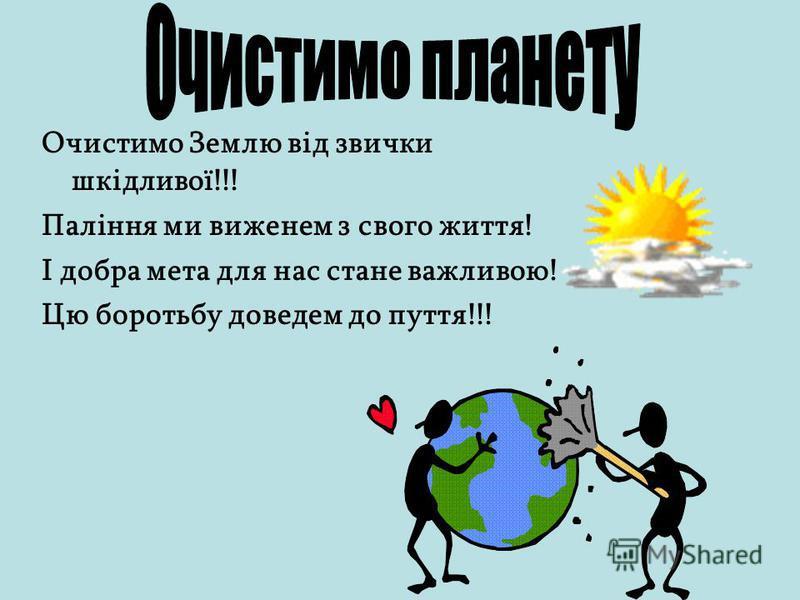 Очистимо Землю від звички шкідливої!!! Паління ми виженем з свого життя! І добра мета для нас стане важливою! Цю боротьбу доведем до пуття!!!