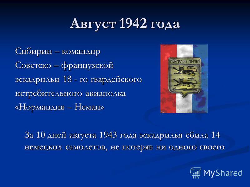 Август 1942 года Сибирин – командир Советско – французской эскадрильи 18 - го гвардейского истребительного авиаполка «Нормандия – Неман» За 10 дней августа 1943 года эскадрилья сбила 14 немецких самолетов, не потеряв ни одного своего