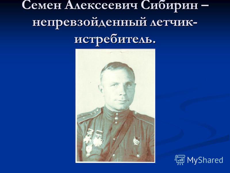 Семен Алексеевич Сибирин – непревзойденный летчик- истребитель.