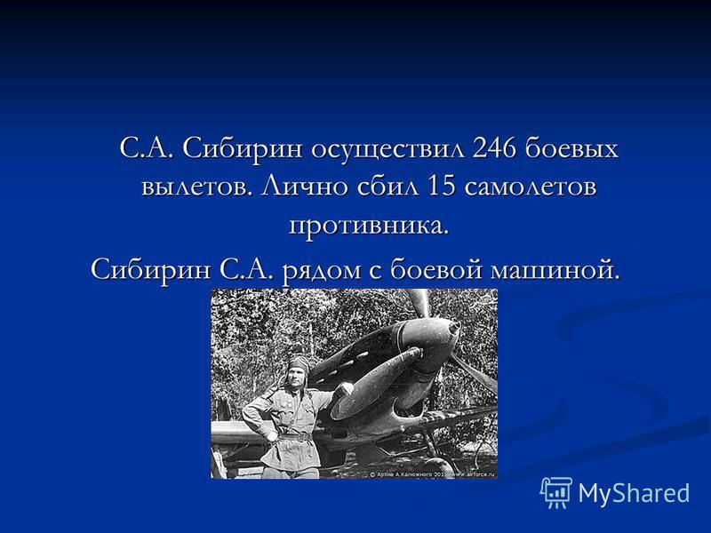 С.А. Сибирин осуществил 246 боевых вылетов. Лично сбил 15 самолетов противника. Сибирин С.А. рядом с боевой машиной.