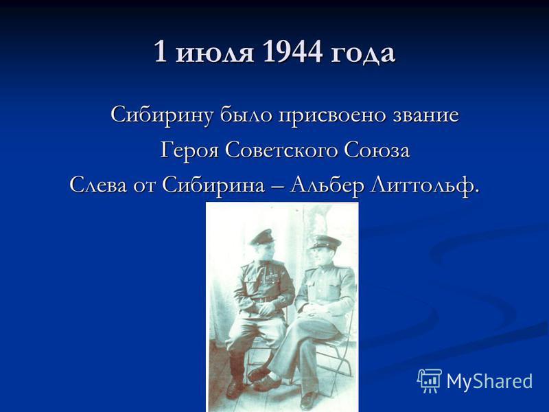 1 июля 1944 года Сибирину было присвоено звание Героя Советского Союза Слева от Сибирина – Альбер Литтольф.