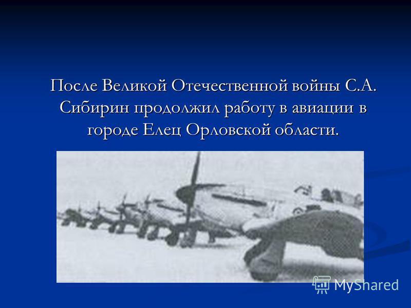 После Великой Отечественной войны С.А. Сибирин продолжил работу в авиации в городе Елец Орловской области.
