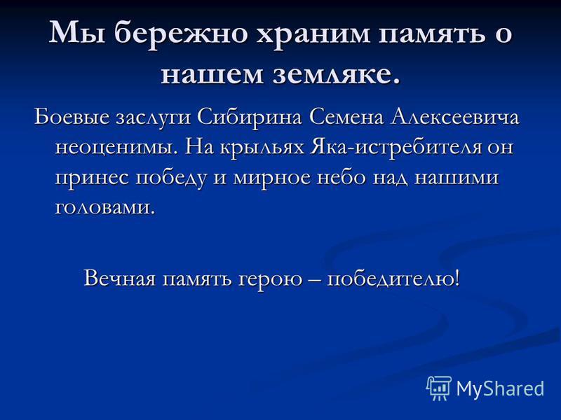 Мы бережно храним память о нашем земляке. Боевые заслуги Сибирина Семена Алексеевича неоценимы. На крыльях Яка-истребителя он принес победу и мирное небо над нашими головами. Вечная память герою – победителю! Вечная память герою – победителю!