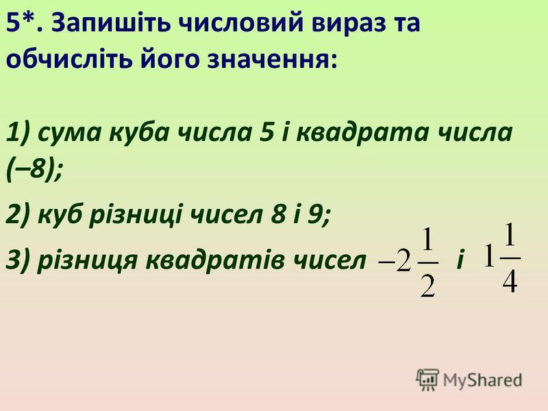 5*. Запишіть числовий вираз та обчисліть його значення: 1) сума куба числа 5 і квадрата числа (–8); 2) куб різниці чисел 8 і 9; 3) різниця квадратів чисел і