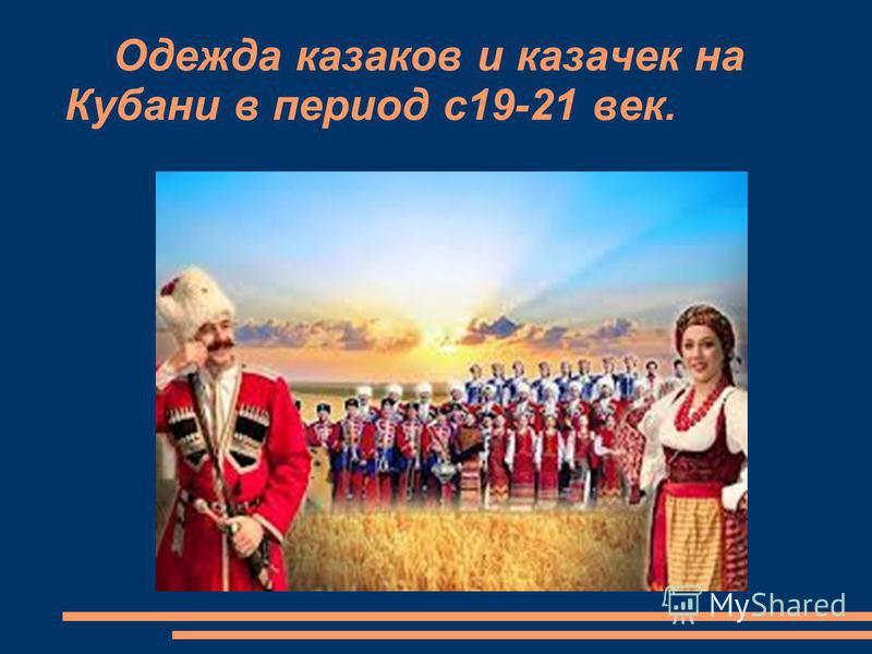 Одежда казаков и казачек на Кубани в период с 19-21 век.